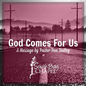 God Comes For Us-Pastor Ben Bailey