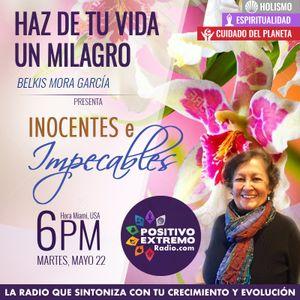HAZ DE TU VIDA UN MILAGRO CON BELKIS MORA-05-22-2018- INOCENTES E IMPECABLES