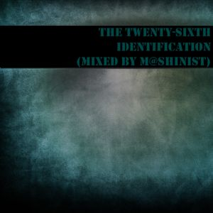 The Twenty-Sixth Identification (mixed by M@shinist)