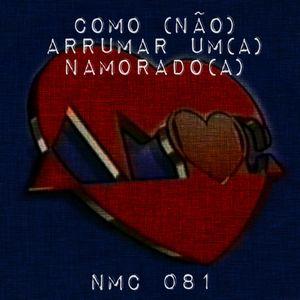 NMC #081 - Como (NÃO!) Arrumar um Namorado(a)