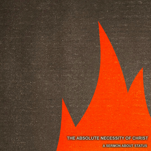 06) The Absolute Necessity of Christ, A Sermon About Status