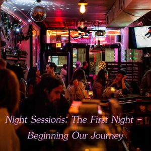 Night Sessions; The First Night - Beginning Our Journey
