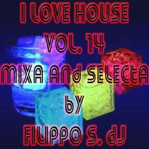I LOVE HOUSE VOL. 14 DJ SET MIXA AND SELECTA BY FILIPPO S.DJ