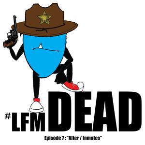 "LFM Dead: Episode #7 ""After /Inmates"""