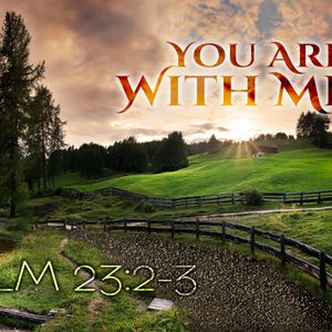 You Are With Us: Psalm 23: 2-3