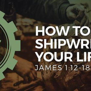 How To Shipwreck Your Life [James 1:12-18]