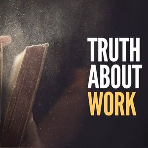 Truth About Work [Genesis 1:27-28, 2:15, 3:16-19]