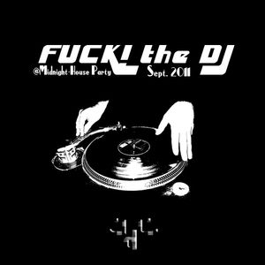 FUCK! the DJ (Midnight House Party) (Sept 2011)