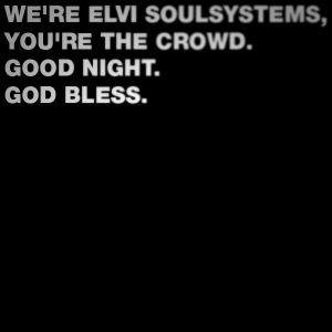 We're Elvi Soulsystems, you're the crowd. Good night. God bless.