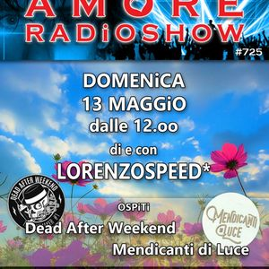 LORENZOSPEED* presents AMORE Radio Show 725 Domenica 13/05/'18 Dead After Weekend Mendicanti di Luce