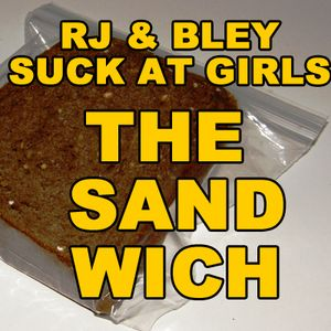The Sandwich: RJ & Bley Suck At Girls ep 51