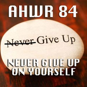 AHWR 84: NEVER GIVE UP ON YOURSELF