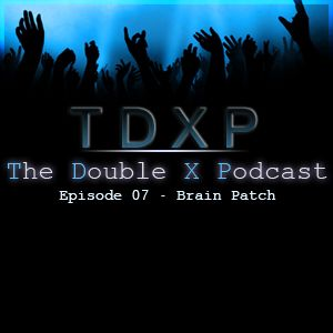 The Double X Podcast Episode 07 - Brain Patch