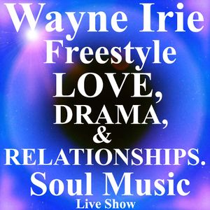 WAYNE IRIE DRAMA LOVE & RELATIONSHIPS SOUL MUSIC SHOWCASE FREESTYLE LIVE SHOW RnB