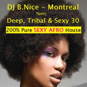 DJ B.Nice- Montreal - Deep, Tribal & Sexy 30 -  (**200% Pure SEXY AFRO House Vibes**)