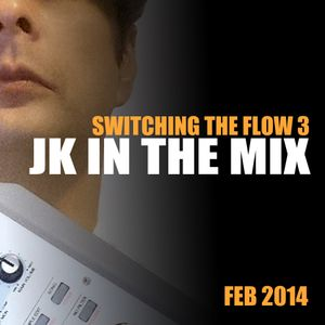 JK IN THE MIX (SWITCHING THE FLOW 3) FEB 2014