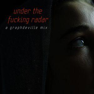[ UNDER THE FUCKING RADAR ]