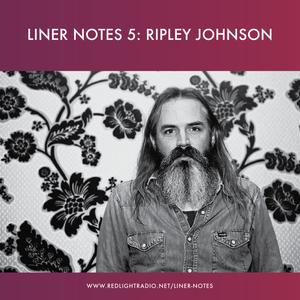 Liner Notes 5: Ripley Johnson