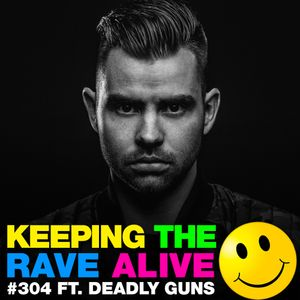 Keeping The Rave Alive Episode 304 featuring Deadly Guns