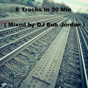 6 Tracks In 30 Min ( Mixed by DJ Bob Jordan )