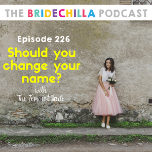 226- Should you Change Your Name? The Feminist bride