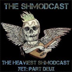 The Heaviest Shmodcast Yet! Part Deux