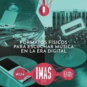 IMAS FM No. 104 - Formatos Físicos para Escuchar en la Era Digital