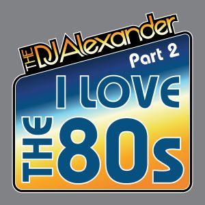 I Love The 80s Part 2 (DJ Alexander Mix)