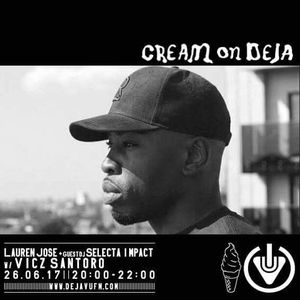 Cream On Deja - With Lauren Jose and Selecta Impact - Vicz Santoro   26TH June  2017