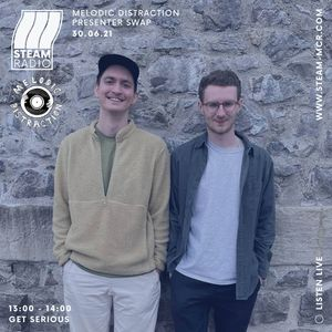 Get Serious - STEAM Radio x Melodic Distraction 30.06.21