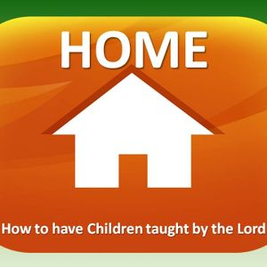 HOME: How to have Children taught by the Lord