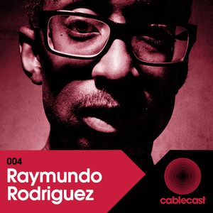 Cablecast 004: RAYMUNDO RODRIGUEZ