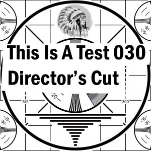 This Is A Test 030: Director's Cut