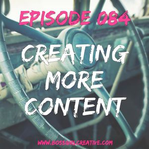 EPISODE 084 - CREATING MORE CONTENT