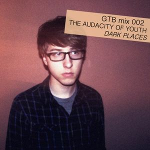 GTB Mix 002: The Audacity of Youth - Dark Places