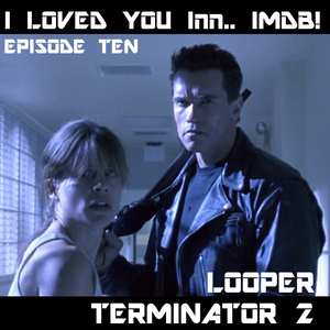 I Loved You Innnnnn... IMDB! Episode 10 -- Looper & Terminator 2 Judgment Day