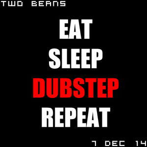 Two Beans - 7 Dec 2014 - Eat Sleep Dubstep Repeat
