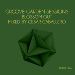 """Groove Garden Sessions """"Blossom Out"""" mixed by Cesar Caballero - Episode 046"""