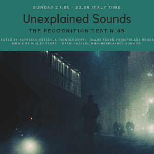 Unexplained Sounds: The Recognition Test #86 - 22nd October 2017