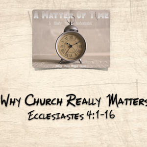 """A MATTER OF TIME SERIES- """"Why Church Really Matters"""" Ecclesiastes 4:1-16"""