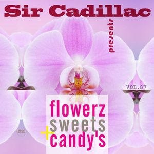 Sir Cadillac pres. Flowerz,Sweets & Candy's vol 07
