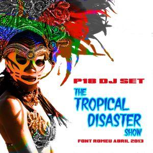 The Tropical Disaster Show - P18 DJ SET- Abril 2013