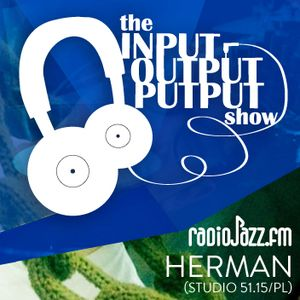 The Input Output Putput radio show: Herman (Studio 51.15/PL)