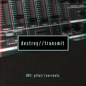 Destroy//Transmit. 001: Pilot//Currents