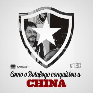 AntiCast 130 – Como o Botafogo Conquistou a China