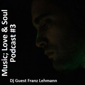 Music; Love & Soul Podcast #3 Dj Guest Franz Lehmann