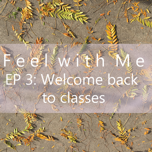 Feel with Me- Episode 3: Welcome back to classes- rambling
