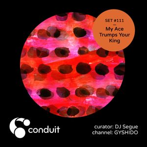 Conduit Set #111 | My Ace Trumps Your King (curated by DJ Segue) [GYSHIDO]
