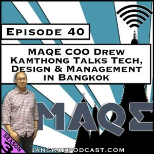 MAQE COO Drew Kamthong Talks Tech, Design & Management in Bangkok [Season 3, Episode 40]