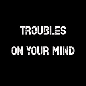 Troubles On Your Mind